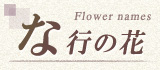 な行から始まる名前の花